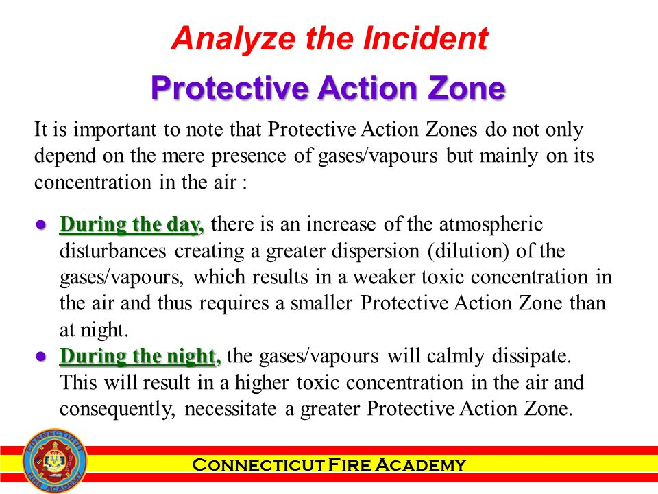 Connecticut Fire Academy It is important to note that Protective Action Zones do not only depend on the mere presence of gases/vapours but mainly on its concentration in the air : ●During the day, ●During the day, there is an increase of the atmospheric disturbances creating a greater dispersion (dilution) of the gases/vapours, which results in a weaker toxic concentration in the air and thus requires a smaller Protective Action Zone than at night.