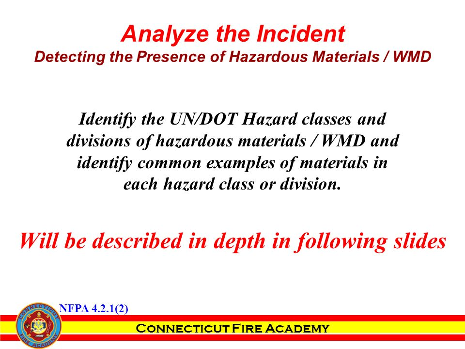 Connecticut Fire Academy Analyze the Incident Detecting the Presence of Hazardous Materials / WMD Identify the UN/DOT Hazard classes and divisions of hazardous materials / WMD and identify common examples of materials in each hazard class or division.