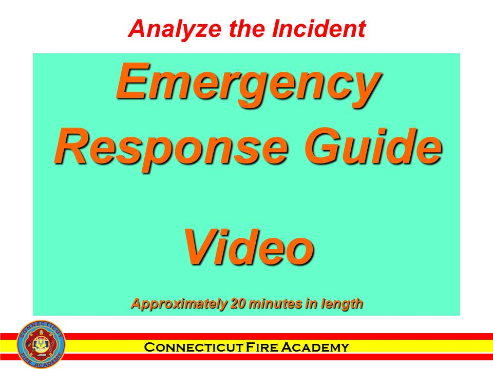 Connecticut Fire Academy Emergency Response Guide Video Approximately 20 minutes in length Analyze the Incident