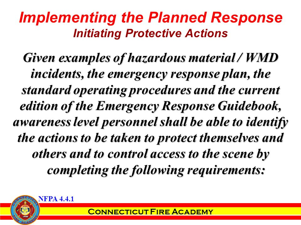 Connecticut Fire Academy Implementing the Planned Response Initiating Protective Actions Given examples of hazardous material / WMD incidents, the emergency response plan, the standard operating procedures and the current edition of the Emergency Response Guidebook, awareness level personnel shall be able to identify the actions to be taken to protect themselves and others and to control access to the scene by completing the following requirements: NFPA 4.4.1