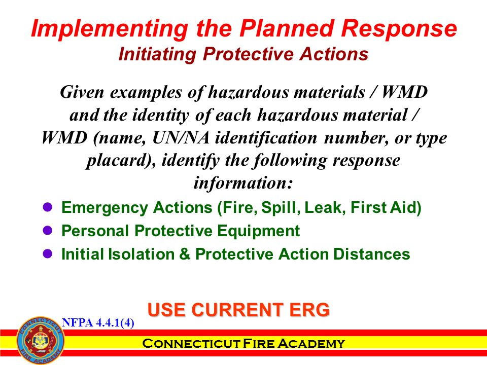 Connecticut Fire Academy Given examples of hazardous materials / WMD and the identity of each hazardous material / WMD (name, UN/NA identification number, or type placard), identify the following response information: Emergency Actions (Fire, Spill, Leak, First Aid) Personal Protective Equipment Initial Isolation & Protective Action Distances Implementing the Planned Response Initiating Protective Actions USE CURRENT ERG NFPA 4.4.1(4)