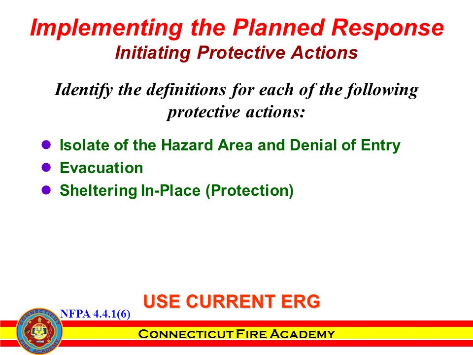 Connecticut Fire Academy Identify the definitions for each of the following protective actions: Isolate of the Hazard Area and Denial of Entry Evacuation Sheltering In-Place (Protection) Implementing the Planned Response Initiating Protective Actions USE CURRENT ERG NFPA 4.4.1(6)
