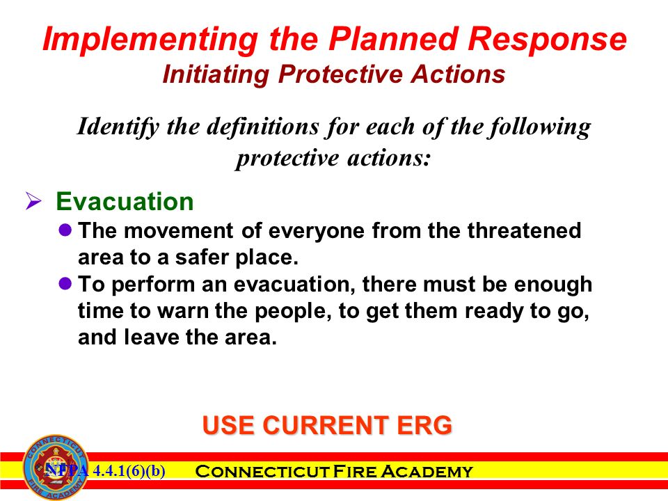 Connecticut Fire Academy Identify the definitions for each of the following protective actions:  Evacuation The movement of everyone from the threatened area to a safer place.