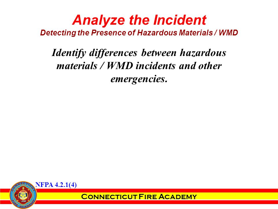 Connecticut Fire Academy Analyze the Incident Detecting the Presence of Hazardous Materials / WMD Identify differences between hazardous materials / WMD incidents and other emergencies.