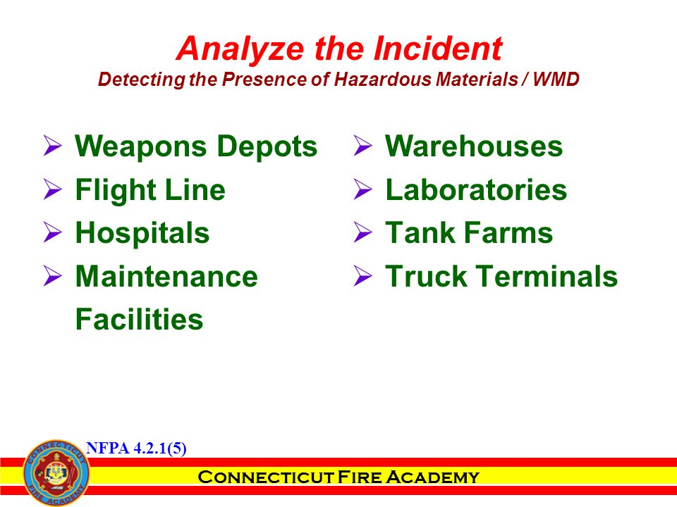 Connecticut Fire Academy  Weapons Depots  Flight Line  Hospitals  Maintenance Facilities  Warehouses  Laboratories  Tank Farms  Truck Terminals Analyze the Incident Detecting the Presence of Hazardous Materials / WMD NFPA 4.2.1(5)