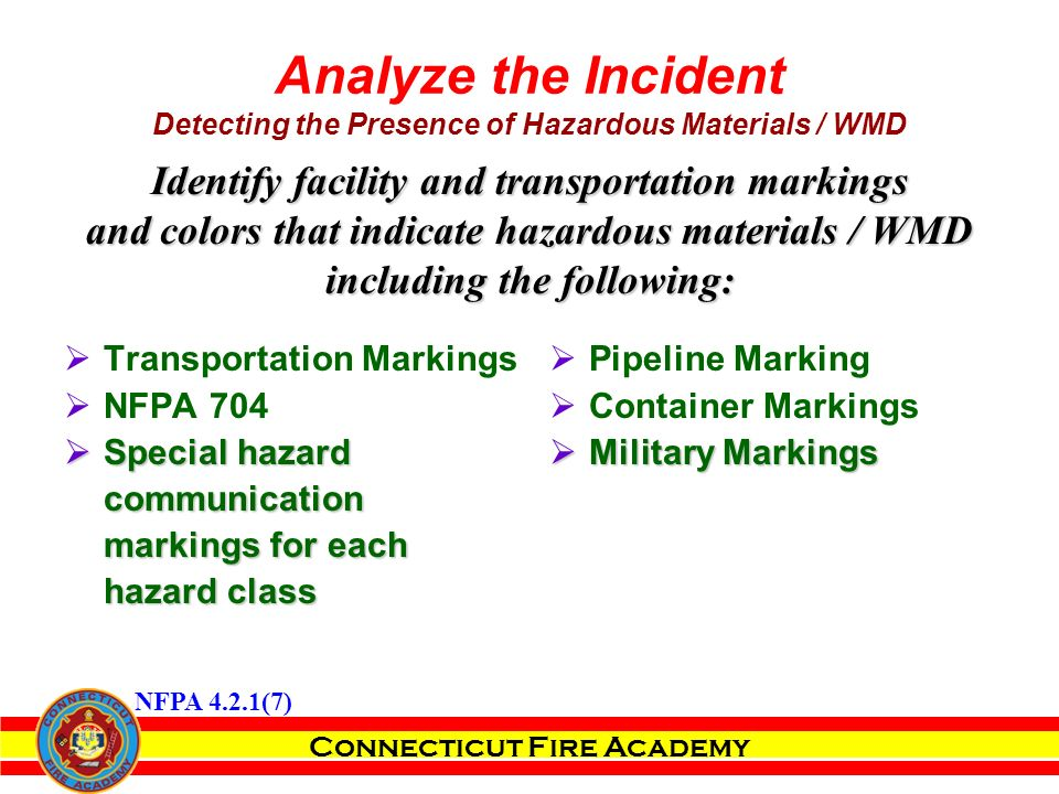 Connecticut Fire Academy Analyze the Incident Detecting the Presence of Hazardous Materials / WMD  Transportation Markings  NFPA 704  Special hazard communication markings for each hazard class  Pipeline Marking  Container Markings  Military Markings Identify facility and transportation markings and colors that indicate hazardous materials / WMD including the following: NFPA 4.2.1(7)