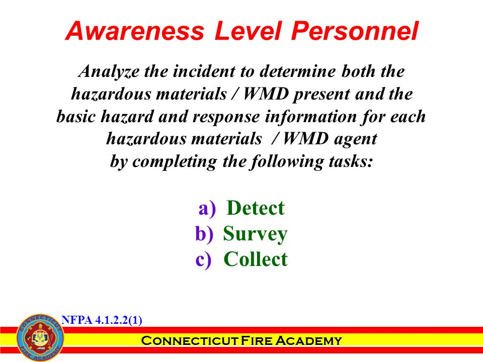 Connecticut Fire Academy Analyze the incident to determine both the hazardous materials / WMD present and the basic hazard and response information for each hazardous materials / WMD agent by completing the following tasks: a)Detect b)Survey c)Collect NFPA 4.1.2.2(1) Awareness Level Personnel