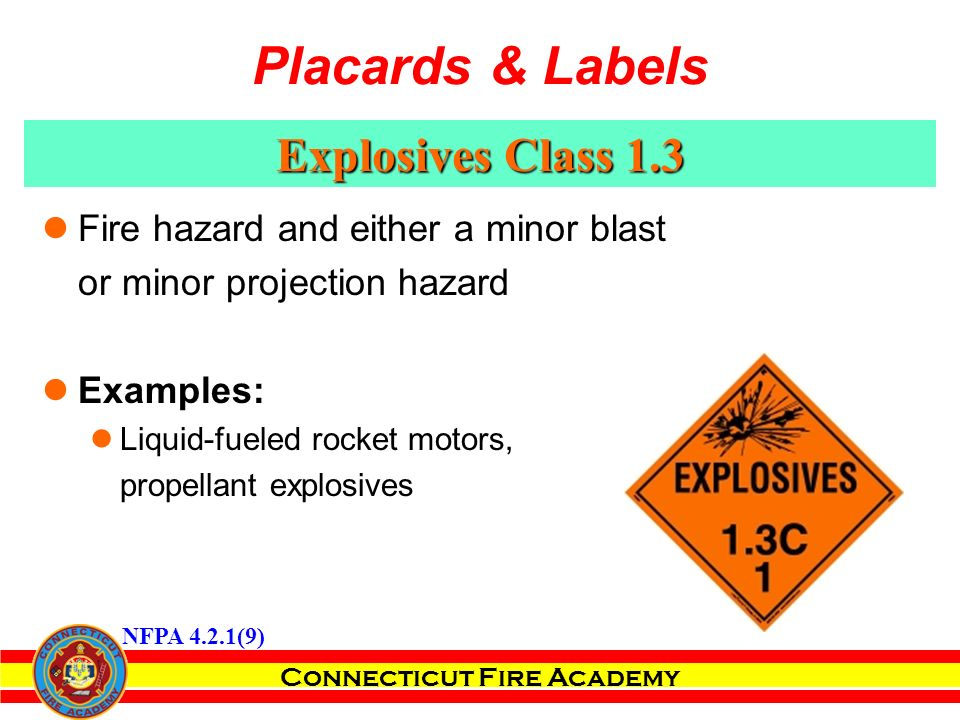 Connecticut Fire Academy Explosives Class 1.3 Fire hazard and either a minor blast or minor projection hazard Examples: Liquid-fueled rocket motors, propellant explosives NFPA 4.2.1(9) Placards & Labels