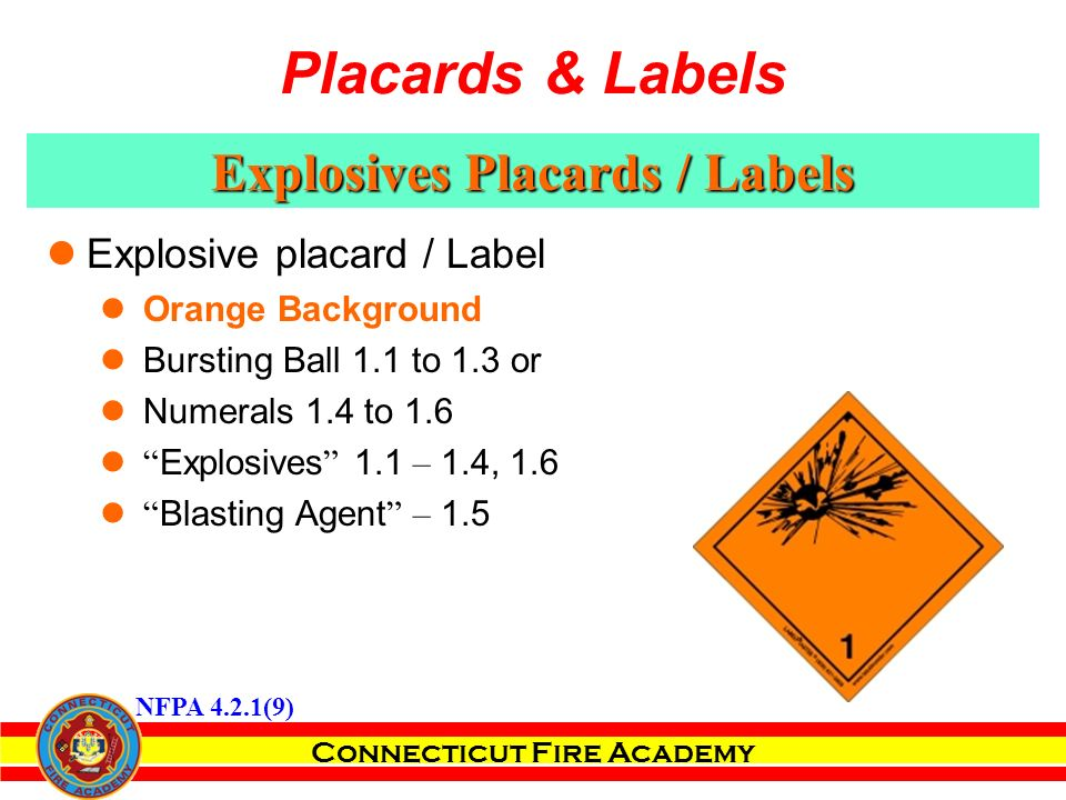 Connecticut Fire Academy Explosives Placards / Labels Explosive placard / Label Orange Background Bursting Ball 1.1 to 1.3 or Numerals 1.4 to 1.6 Explosives 1.1 – 1.4, 1.6 Blasting Agent – 1.5 NFPA 4.2.1(9) Placards & Labels