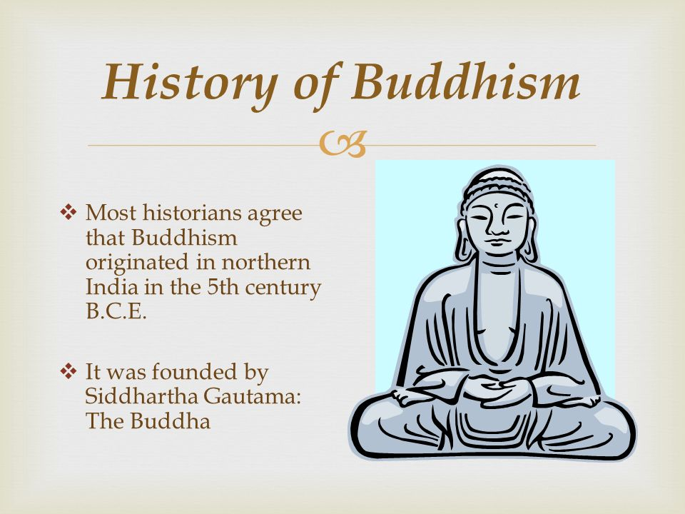  History of Buddhism  Most historians agree that Buddhism originated in northern India in the 5th century B.C.E.