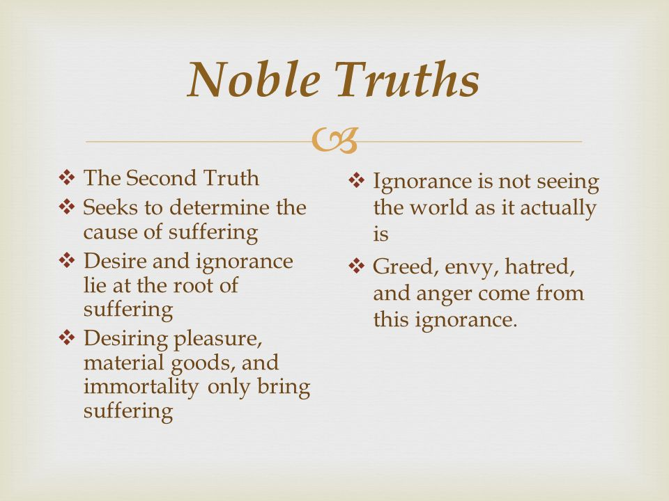  Noble Truths  The Second Truth  Seeks to determine the cause of suffering  Desire and ignorance lie at the root of suffering  Desiring pleasure, material goods, and immortality only bring suffering  Ignorance is not seeing the world as it actually is  Greed, envy, hatred, and anger come from this ignorance.