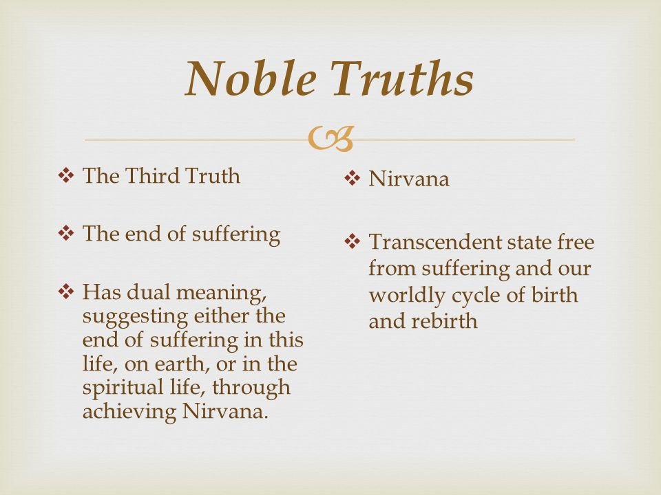  Noble Truths  The Third Truth  The end of suffering  Has dual meaning, suggesting either the end of suffering in this life, on earth, or in the spiritual life, through achieving Nirvana.