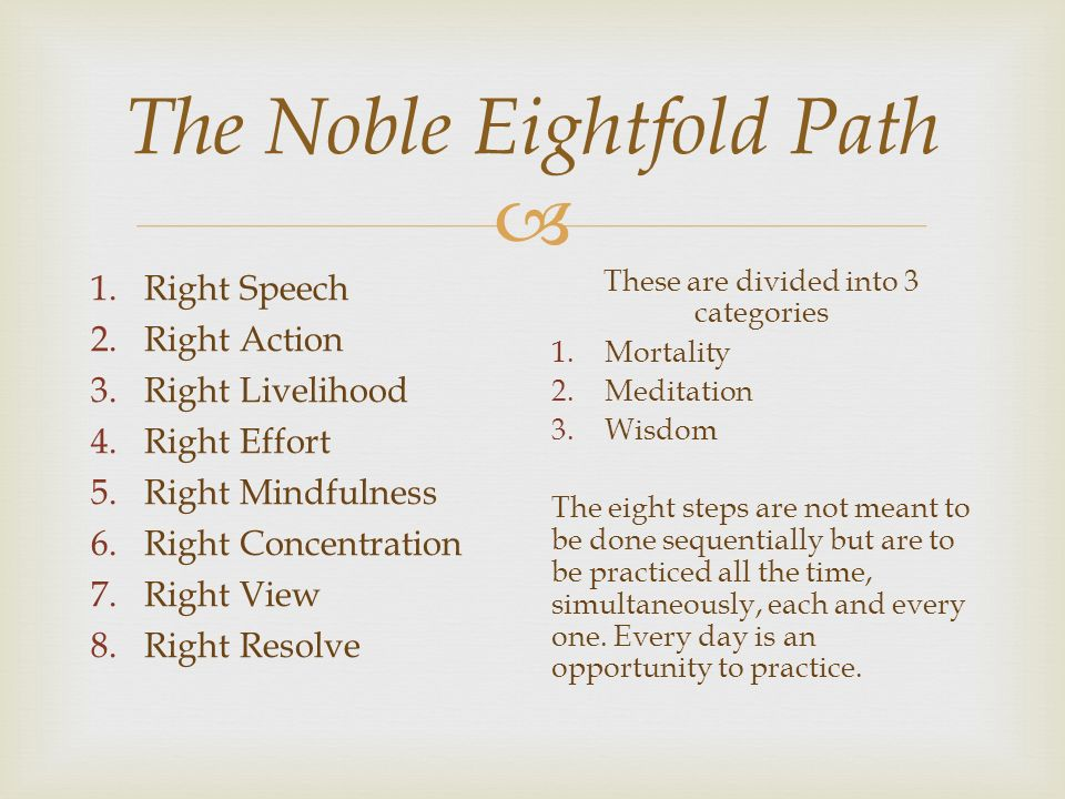  The Noble Eightfold Path 1.Right Speech 2.Right Action 3.Right Livelihood 4.Right Effort 5.Right Mindfulness 6.Right Concentration 7.Right View 8.Right Resolve These are divided into 3 categories 1.Mortality 2.Meditation 3.Wisdom The eight steps are not meant to be done sequentially but are to be practiced all the time, simultaneously, each and every one.