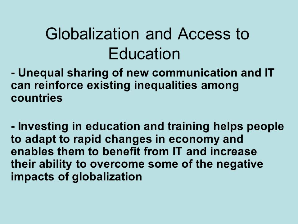 Globalization and Access to Education - Unequal sharing of new communication and IT can reinforce existing inequalities among countries - Investing in education and training helps people to adapt to rapid changes in economy and enables them to benefit from IT and increase their ability to overcome some of the negative impacts of globalization