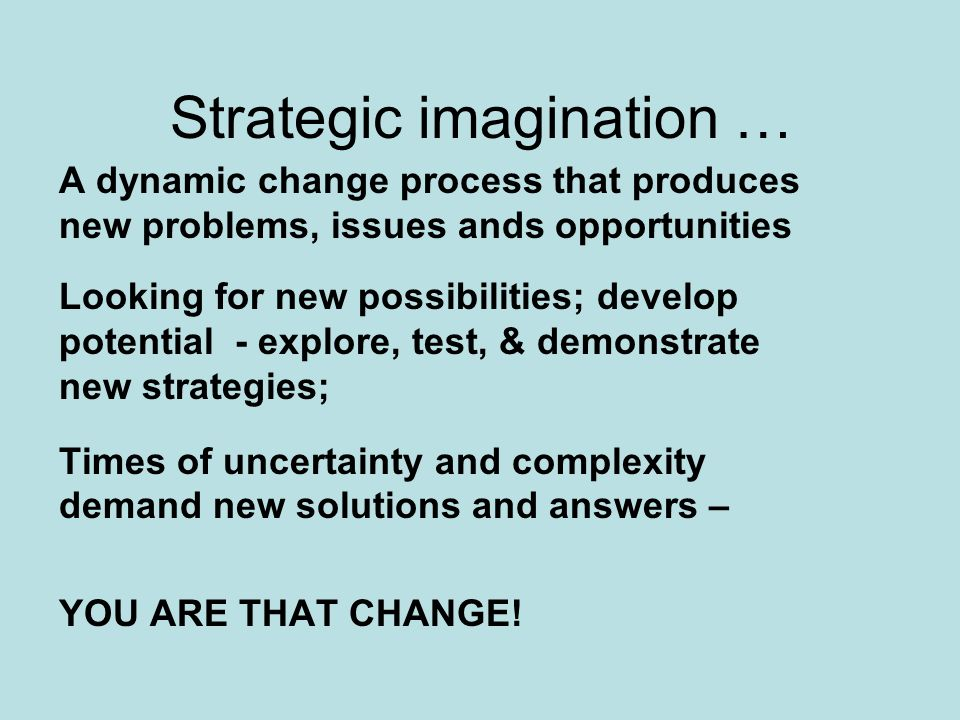 Strategic imagination … A dynamic change process that produces new problems, issues ands opportunities Looking for new possibilities; develop potential - explore, test, & demonstrate new strategies; Times of uncertainty and complexity demand new solutions and answers – YOU ARE THAT CHANGE!