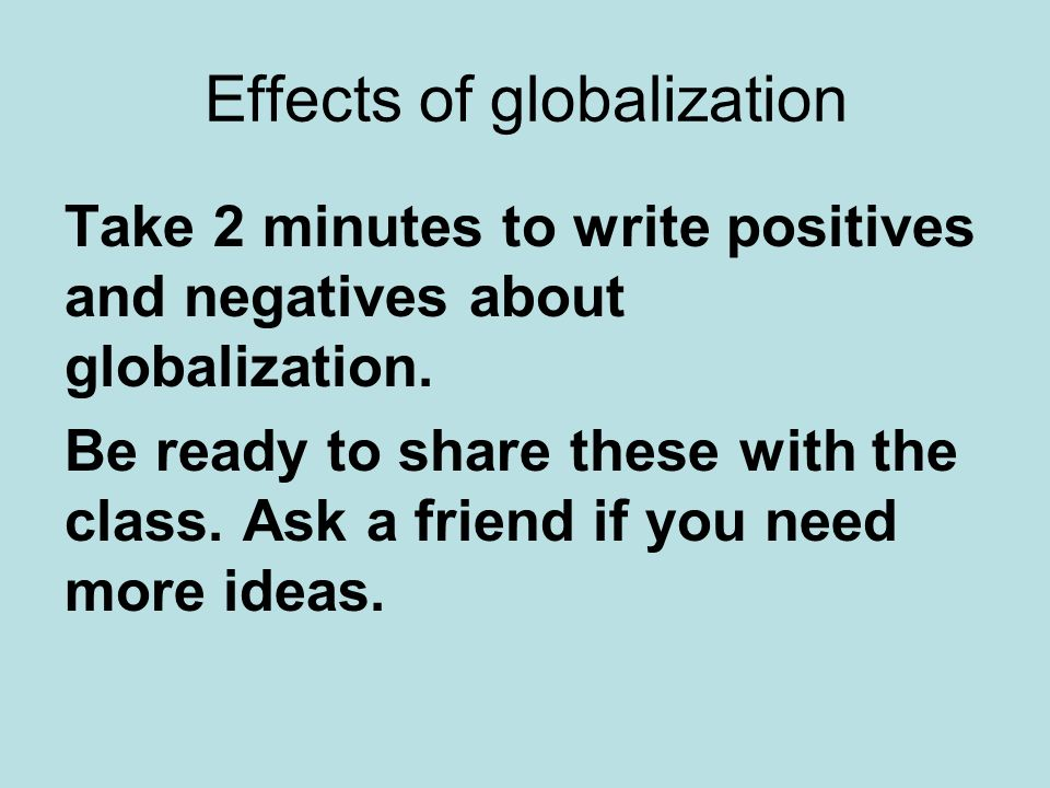 Effects of globalization Take 2 minutes to write positives and negatives about globalization.