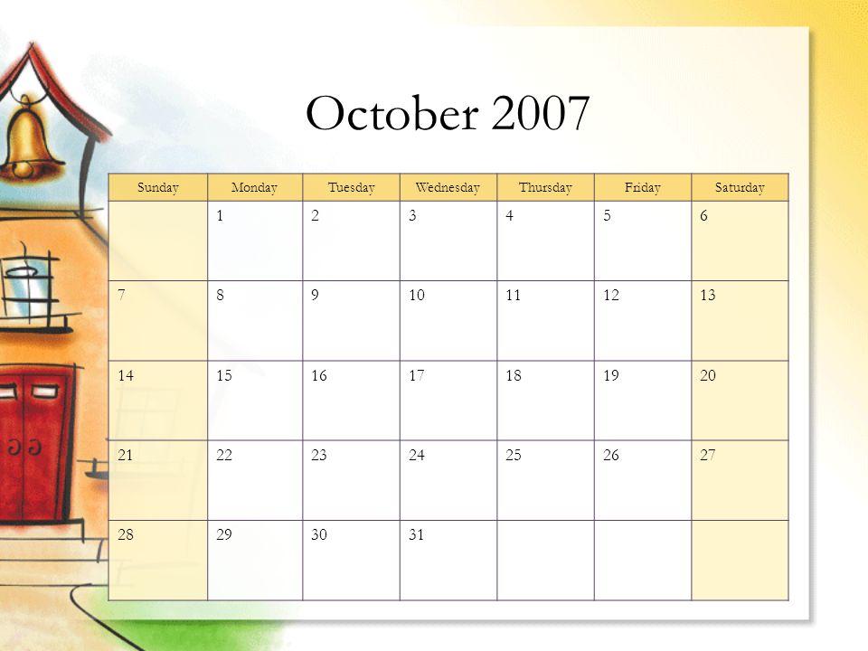 October 2007 SundayMondayTuesdayWednesdayThursdayFridaySaturday 123456 78910111213 14151617181920 21222324252627 28293031