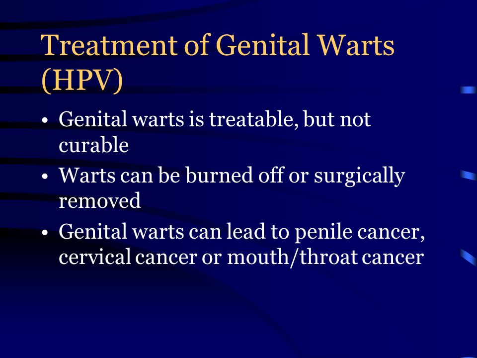 Treatment of Genital Warts (HPV) Genital warts is treatable, but not curable Warts can be burned off or surgically removed Genital warts can lead to penile cancer, cervical cancer or mouth/throat cancer