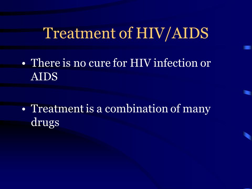 Treatment of HIV/AIDS There is no cure for HIV infection or AIDS Treatment is a combination of many drugs