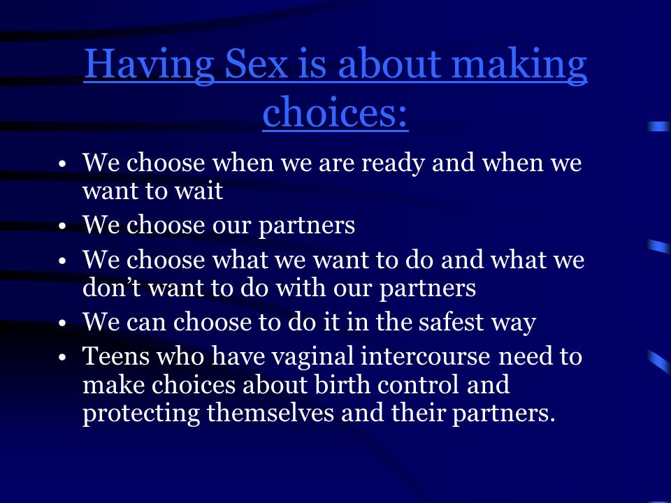 Having Sex is about making choices: We choose when we are ready and when we want to wait We choose our partners We choose what we want to do and what we don't want to do with our partners We can choose to do it in the safest way Teens who have vaginal intercourse need to make choices about birth control and protecting themselves and their partners.