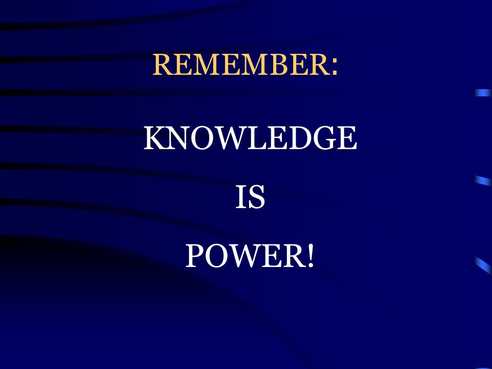 REMEMBER : KNOWLEDGE IS POWER!