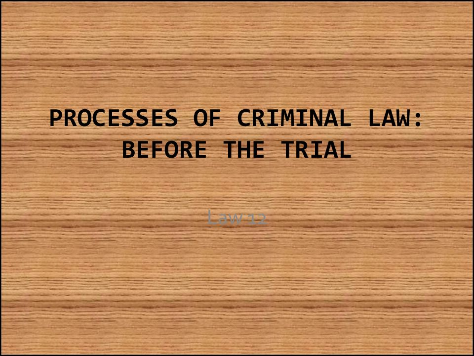 PROCESSES OF CRIMINAL LAW: BEFORE THE TRIAL Law 12