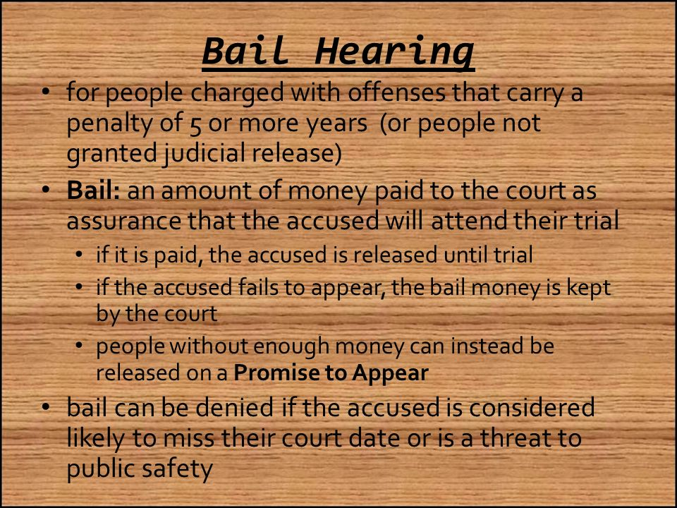 Bail Hearing for people charged with offenses that carry a penalty of 5 or more years (or people not granted judicial release) Bail: an amount of money paid to the court as assurance that the accused will attend their trial if it is paid, the accused is released until trial if the accused fails to appear, the bail money is kept by the court people without enough money can instead be released on a Promise to Appear bail can be denied if the accused is considered likely to miss their court date or is a threat to public safety
