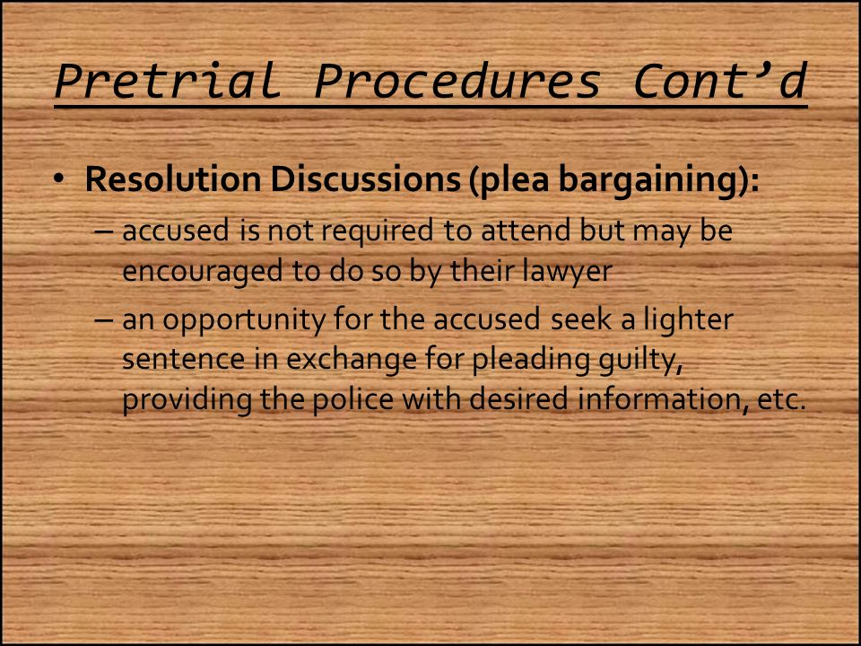 Pretrial Procedures Cont'd Resolution Discussions (plea bargaining): – accused is not required to attend but may be encouraged to do so by their lawyer – an opportunity for the accused seek a lighter sentence in exchange for pleading guilty, providing the police with desired information, etc.