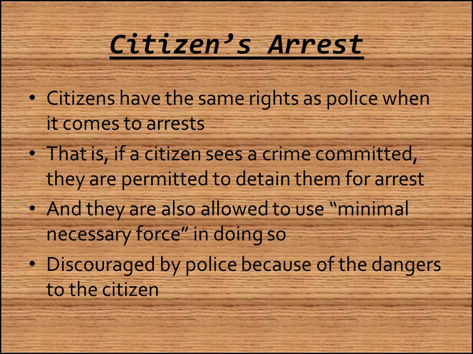 Citizen's Arrest Citizens have the same rights as police when it comes to arrests That is, if a citizen sees a crime committed, they are permitted to detain them for arrest And they are also allowed to use minimal necessary force in doing so Discouraged by police because of the dangers to the citizen