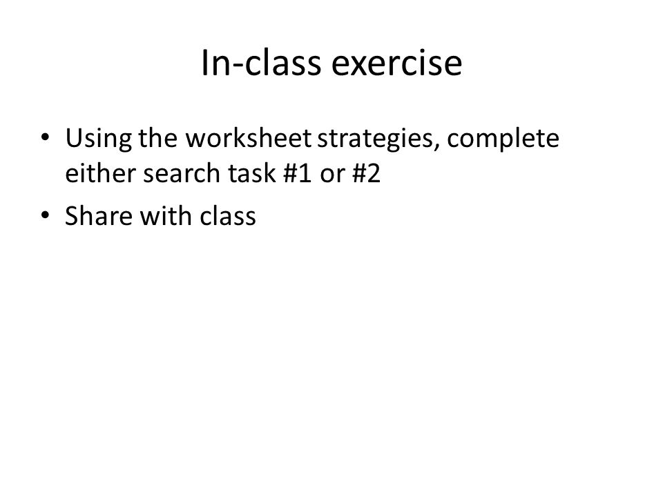 In-class exercise Using the worksheet strategies, complete either search task #1 or #2 Share with class