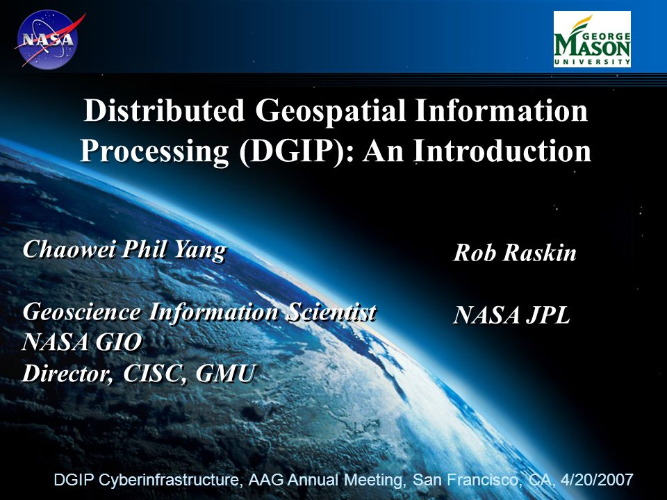 1 Distributed Geospatial Information Processing (DGIP): An Introduction DGIP Cyberinfrastructure, AAG Annual Meeting, San Francisco, CA, 4/20/2007 Chaowei Phil Yang Geoscience Information Scientist NASA GIO Director, CISC, GMU Chaowei Phil Yang Geoscience Information Scientist NASA GIO Director, CISC, GMU Rob Raskin NASA JPL Rob Raskin NASA JPL