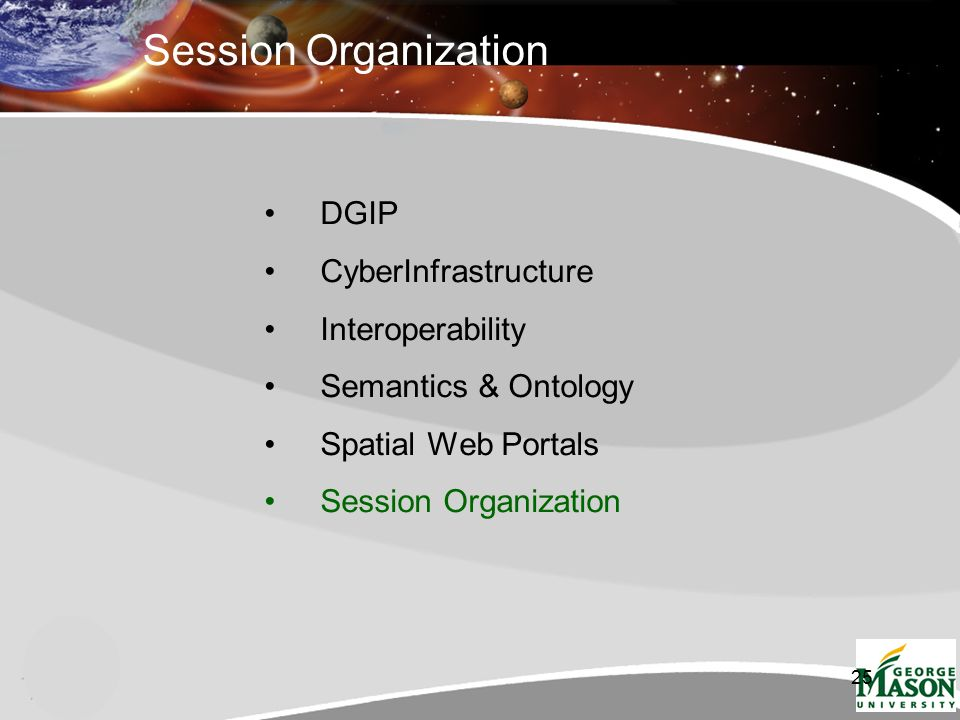 25 Session Organization DGIP CyberInfrastructure Interoperability Semantics & Ontology Spatial Web Portals Session Organization