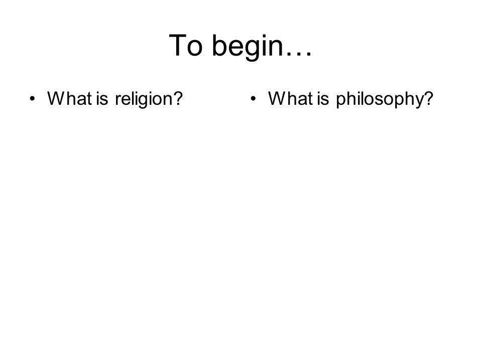 To begin… What is religion What is philosophy