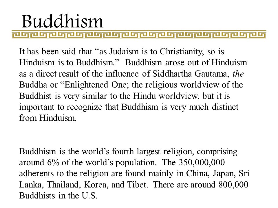Buddhism It has been said that as Judaism is to Christianity, so is Hinduism is to Buddhism. Buddhism arose out of Hinduism as a direct result of the influence of Siddhartha Gautama, the Buddha or Enlightened One; the religious worldview of the Buddhist is very similar to the Hindu worldview, but it is important to recognize that Buddhism is very much distinct from Hinduism.