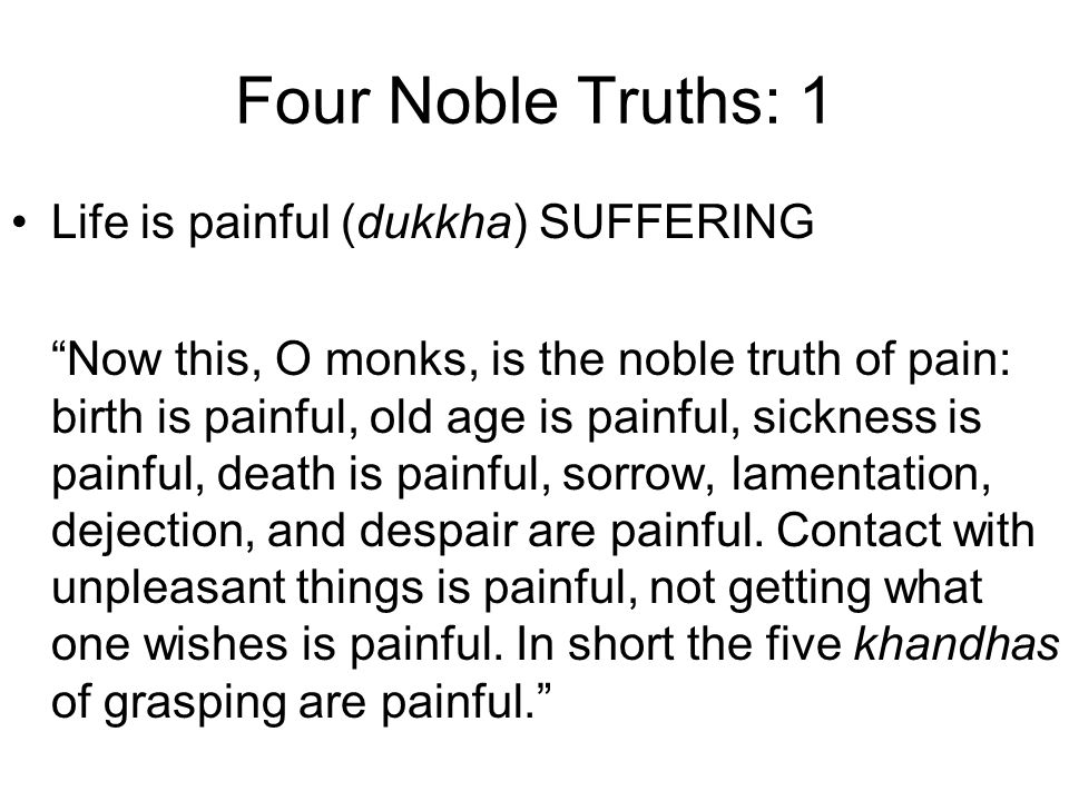 Four Noble Truths: 1 Life is painful (dukkha) SUFFERING Now this, O monks, is the noble truth of pain: birth is painful, old age is painful, sickness is painful, death is painful, sorrow, lamentation, dejection, and despair are painful.
