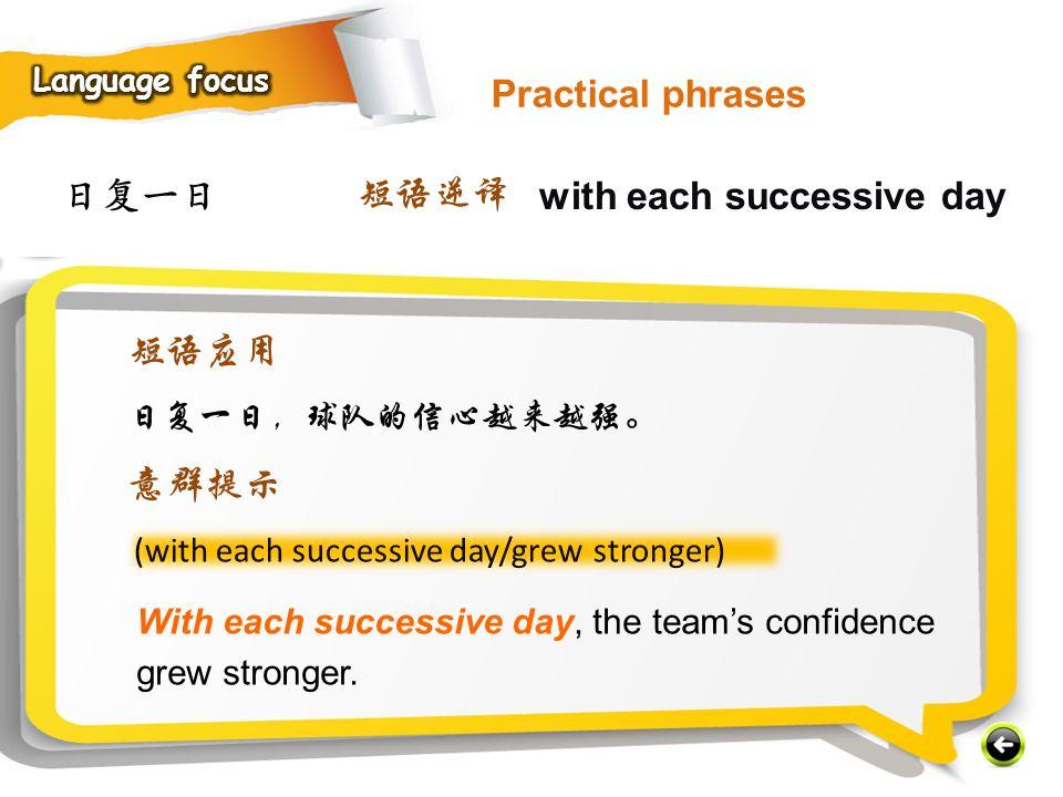 日复一日 with each successive day 短语逆译 (with each successive day/grew stronger) With each successive day, the team's confidence grew stronger.