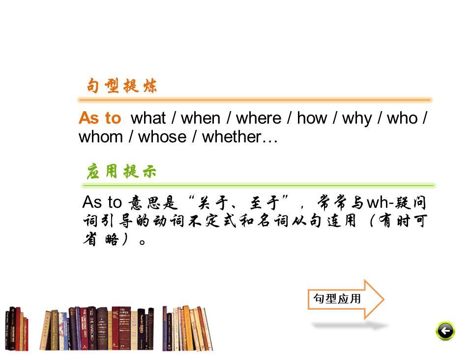 As to what / when / where / how / why / who / whom / whose / whether… 句型提炼 应用提示 As to 意思是 关于、至于 ,常常与 wh- 疑问 词引导的动词不定式和名词从句连用(有时可 省 略)。 句型应用