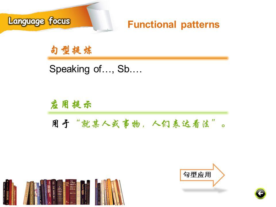 Speaking of…, Sb.… 句型提炼 应用提示 用于 就某人或事物,人们表达看法 。 句型应用 Functional patterns