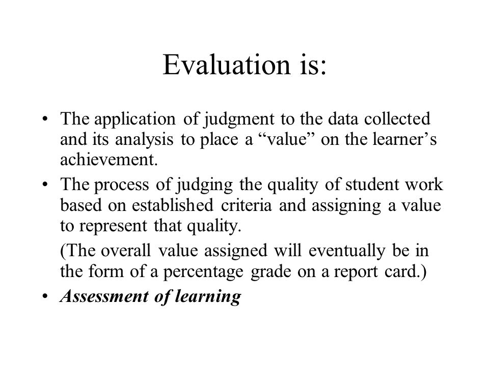 Evaluation is: The application of judgment to the data collected and its analysis to place a value on the learner's achievement.
