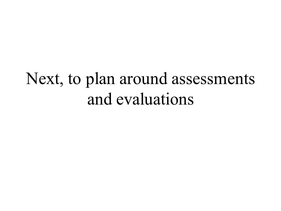 Next, to plan around assessments and evaluations
