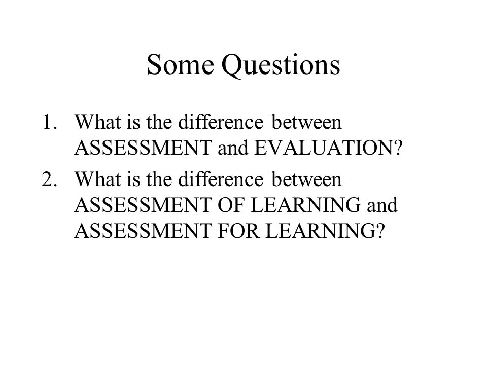 Some Questions 1.What is the difference between ASSESSMENT and EVALUATION.