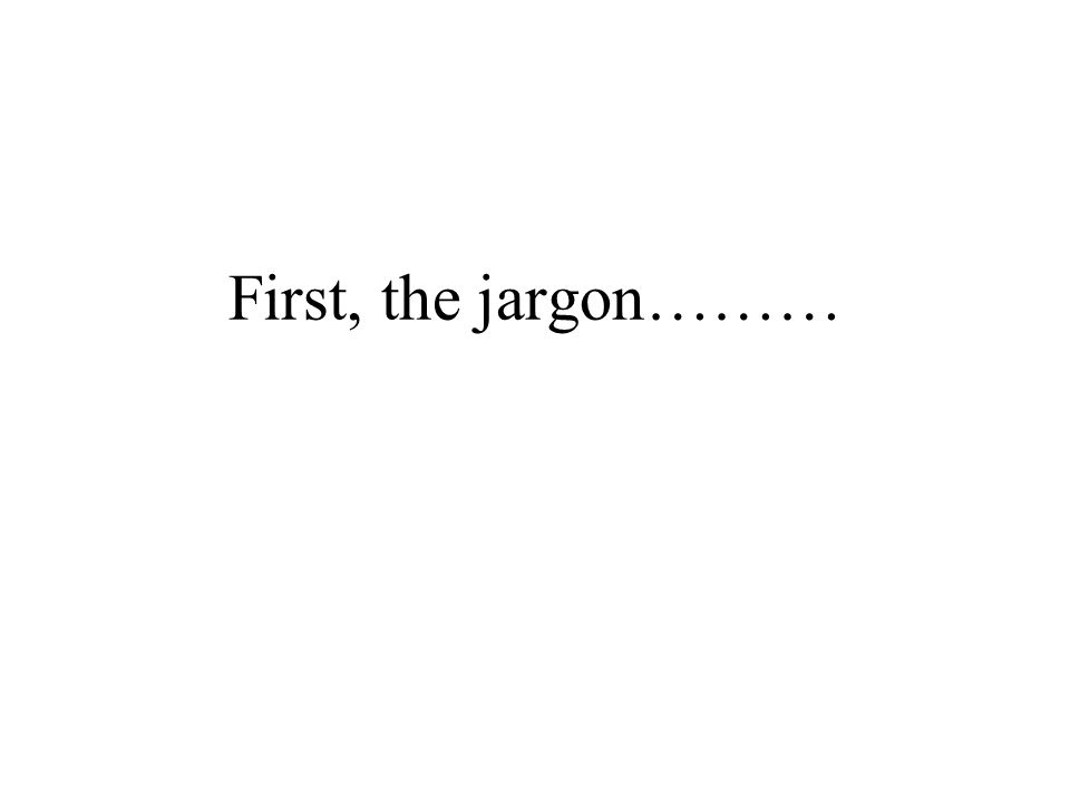 First, the jargon………