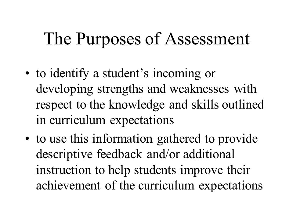 The Purposes of Assessment to identify a student's incoming or developing strengths and weaknesses with respect to the knowledge and skills outlined in curriculum expectations to use this information gathered to provide descriptive feedback and/or additional instruction to help students improve their achievement of the curriculum expectations