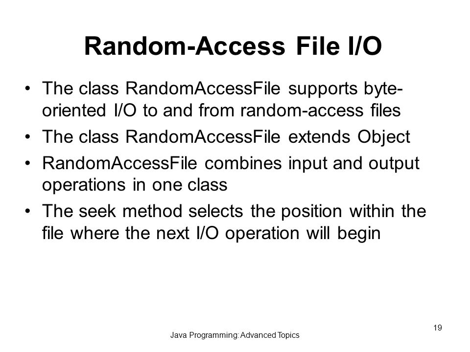 Java Programming: Advanced Topics 19 Random-Access File I/O The class RandomAccessFile supports byte- oriented I/O to and from random-access files The class RandomAccessFile extends Object RandomAccessFile combines input and output operations in one class The seek method selects the position within the file where the next I/O operation will begin