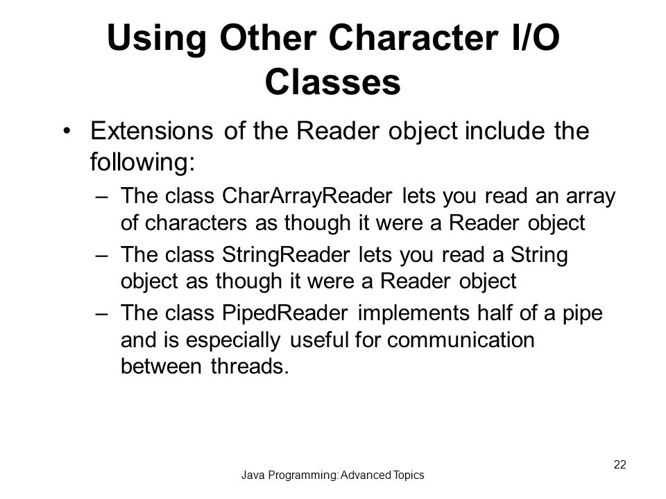 Java Programming: Advanced Topics 22 Using Other Character I/O Classes Extensions of the Reader object include the following: –The class CharArrayReader lets you read an array of characters as though it were a Reader object –The class StringReader lets you read a String object as though it were a Reader object –The class PipedReader implements half of a pipe and is especially useful for communication between threads.