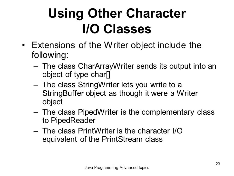Java Programming: Advanced Topics 23 Using Other Character I/O Classes Extensions of the Writer object include the following: –The class CharArrayWriter sends its output into an object of type char[] –The class StringWriter lets you write to a StringBuffer object as though it were a Writer object –The class PipedWriter is the complementary class to PipedReader –The class PrintWriter is the character I/O equivalent of the PrintStream class