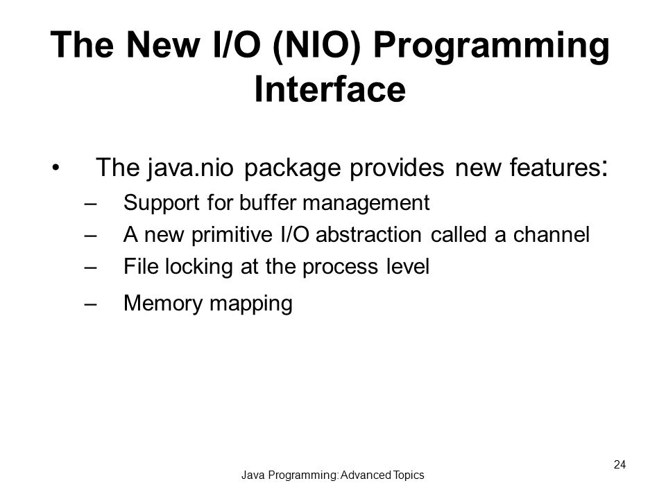 Java Programming: Advanced Topics 24 The New I/O (NIO) Programming Interface The java.nio package provides new features : –Support for buffer management –A new primitive I/O abstraction called a channel –File locking at the process level –Memory mapping