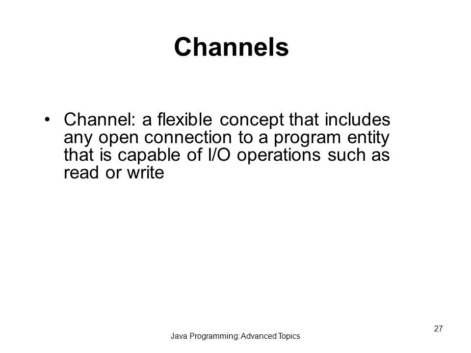 Java Programming: Advanced Topics 27 Channels Channel: a flexible concept that includes any open connection to a program entity that is capable of I/O operations such as read or write