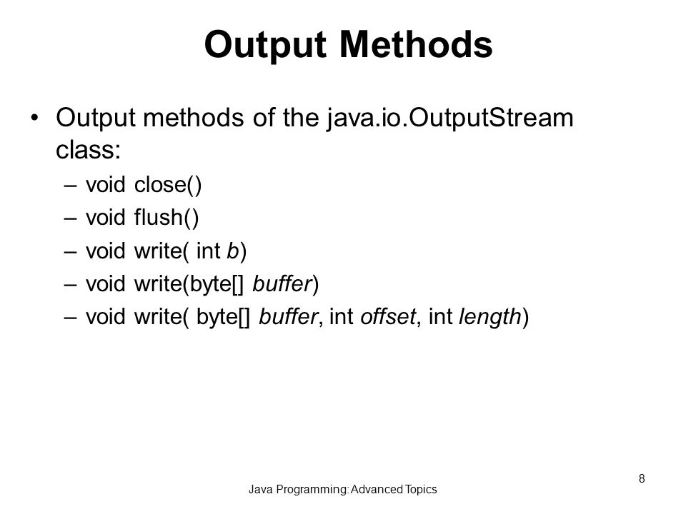Java Programming: Advanced Topics 8 Output Methods Output methods of the java.io.OutputStream class: –void close() –void flush() –void write( int b) –void write(byte[] buffer) –void write( byte[] buffer, int offset, int length)