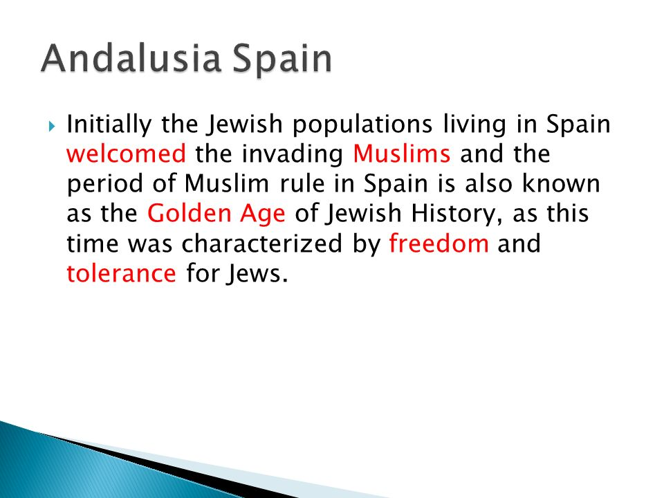 Initially the Jewish populations living in Spain welcomed the invading Muslims and the period of Muslim rule in Spain is also known as the Golden Age of Jewish History, as this time was characterized by freedom and tolerance for Jews.